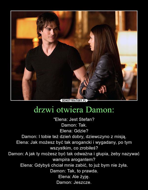 """drzwi otwiera Damon: – """"Elena: Jest Stefan?Damon: Tak.Elena: Gdzie?Damon: I tobie też dzień dobry, dziewczyno z misją.Elena: Jak możesz być tak arogancki i wygadany, po tym wszystkim, co zrobiłeś?Damon: A jak ty możesz być tak odważna i głupia, żeby nazywać wampira arogantem?Elena: Gdybyś chciał mnie zabić, to już bym nie żyła.Damon: Tak, to prawda.Elena: Ale żyję.Damon: Jeszcze."""
