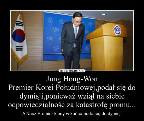 Jung Hong-WonPremier Korei Południowej,podał się do dymisji,ponieważ wziął na siebie odpowiedzialność za katastrofę promu... – A Nasz Premier kiedy w końcu poda się do dymisji