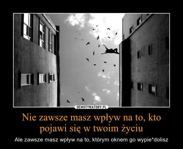 Nie zawsze masz wpływ na to, kto pojawi się w twoim życiu – Ale zawsze masz wpływ na to, którym oknem go wypie*dolisz