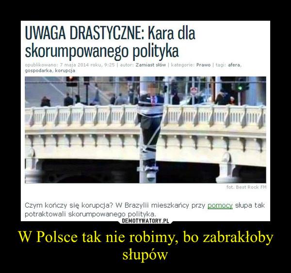 W Polsce tak nie robimy, bo zabrakłoby słupów –