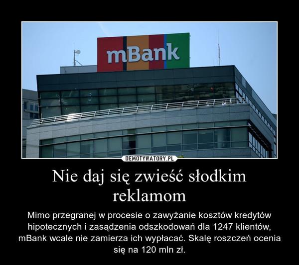 Nie daj się zwieść słodkim reklamom – Mimo przegranej w procesie o zawyżanie kosztów kredytów hipotecznych i zasądzenia odszkodowań dla 1247 klientów, mBank wcale nie zamierza ich wypłacać. Skalę roszczeń ocenia się na 120 mln zł.