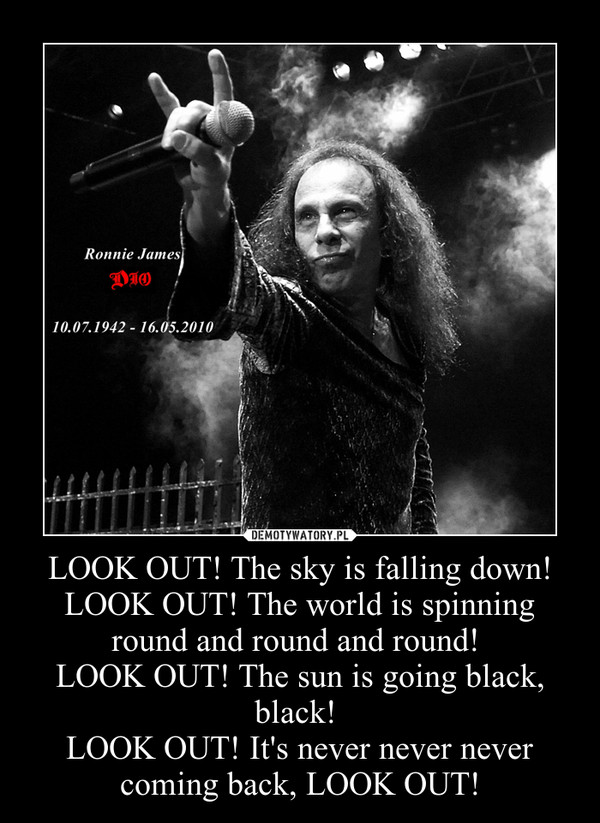 LOOK OUT! The sky is falling down!LOOK OUT! The world is spinning round and round and round! LOOK OUT! The sun is going black, black! LOOK OUT! It's never never never coming back, LOOK OUT! –