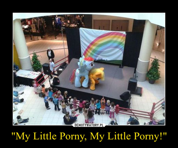 """My Little Porny, My Little Porny!"" –"