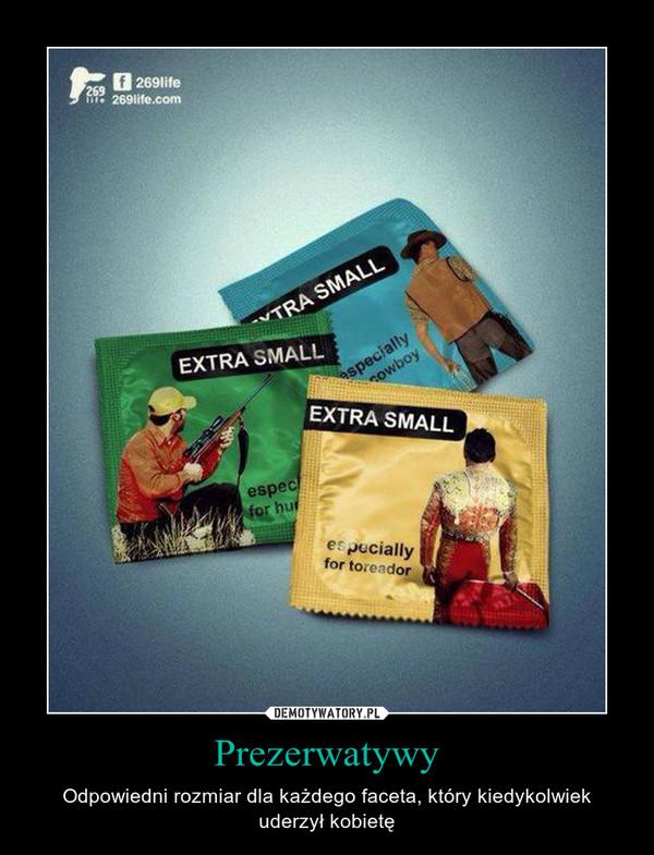 Prezerwatywy – Odpowiedni rozmiar dla każdego faceta, który kiedykolwiek uderzył kobietę