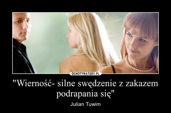 """""""Wierność- silne swędzenie z zakazem podrapania się"""" – Julian Tuwim"""