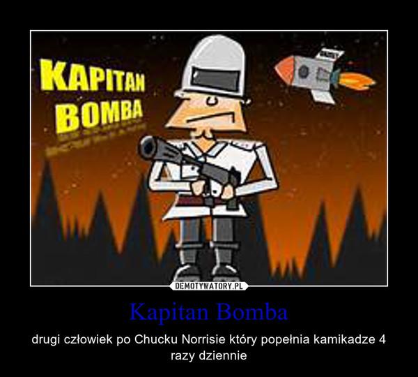 Kapitan Bomba – drugi człowiek po Chucku Norrisie który popełnia kamikadze 4 razy dziennie