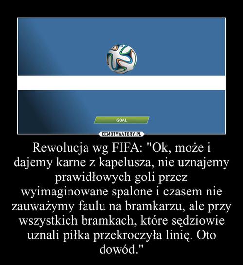 """Rewolucja wg FIFA: """"Ok, może i dajemy karne z kapelusza, nie uznajemy prawidłowych goli przez wyimaginowane spalone i czasem nie zauważymy faulu na bramkarzu, ale przy wszystkich bramkach, które sędziowie uznali piłka przekroczyła linię. Oto dowód.&q"""