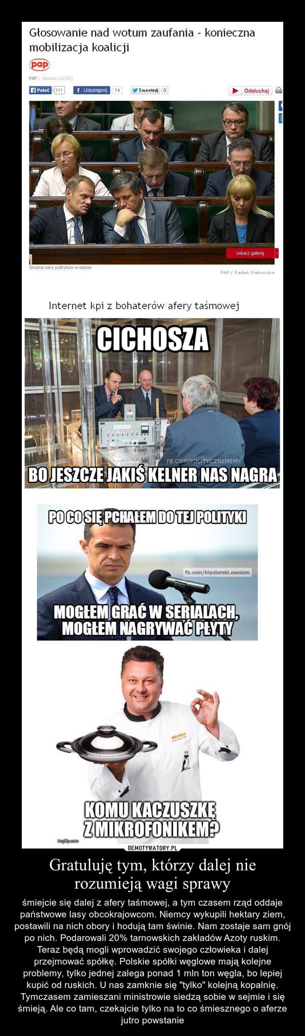 """Gratuluję tym, którzy dalej nie rozumieją wagi sprawy – śmiejcie się dalej z afery taśmowej, a tym czasem rząd oddaje państwowe lasy obcokrajowcom. Niemcy wykupili hektary ziem, postawili na nich obory i hodują tam świnie. Nam zostaje sam gnój po nich. Podarowali 20% tarnowskich zakładów Azoty ruskim. Teraz będą mogli wprowadzić swojego człowieka i dalej przejmować spółkę. Polskie spółki węglowe mają kolejne problemy, tylko jednej zalega ponad 1 mln ton węgla, bo lepiej kupić od ruskich. U nas zamknie się """"tylko"""" kolejną kopalnię. Tymczasem zamieszani ministrowie siedzą sobie w sejmie i się śmieją. Ale co tam, czekajcie tylko na to co śmiesznego o aferze jutro powstanie"""