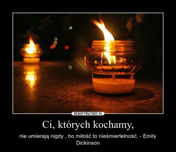 Ci, których kochamy, – nie umierają nigdy , bo miłość to nieśmiertelność. - Emily Dickinson