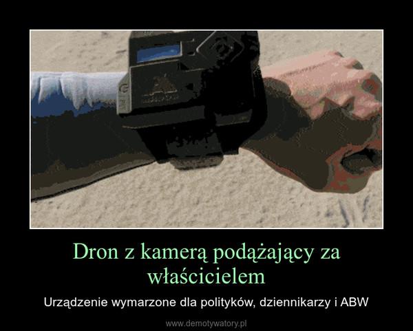 Dron z kamerą podążający za właścicielem – Urządzenie wymarzone dla polityków, dziennikarzy i ABW