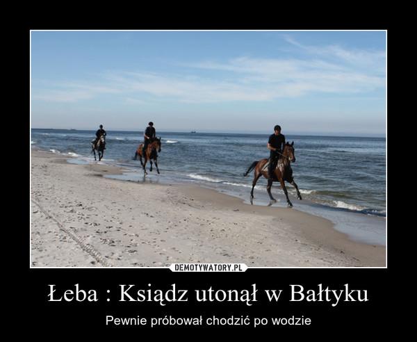 Łeba : Ksiądz utonął w Bałtyku – Pewnie próbował chodzić po wodzie