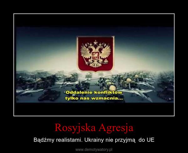 Rosyjska Agresja – Bądźmy realistami. Ukrainy nie przyjmą  do UE