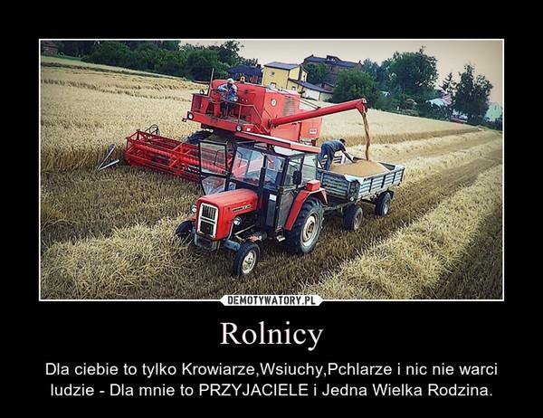 Rolnicy – Dla ciebie to tylko Krowiarze,Wsiuchy,Pchlarze i nic nie warci ludzie - Dla mnie to PRZYJACIELE i Jedna Wielka Rodzina.