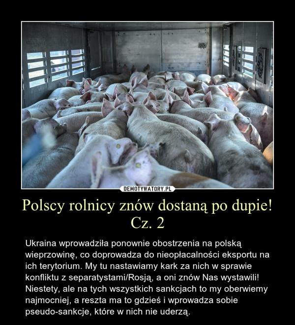 Polscy rolnicy znów dostaną po dupie! Cz. 2 – Ukraina wprowadziła ponownie obostrzenia na polską wieprzowinę, co doprowadza do nieopłacalności eksportu na ich terytorium. My tu nastawiamy kark za nich w sprawie konfliktu z separatystami/Rosją, a oni znów Nas wystawili! Niestety, ale na tych wszystkich sankcjach to my oberwiemy najmocniej, a reszta ma to gdzieś i wprowadza sobie pseudo-sankcje, które w nich nie uderzą.