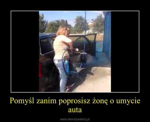 Pomyśl zanim poprosisz żonę o umycie auta –