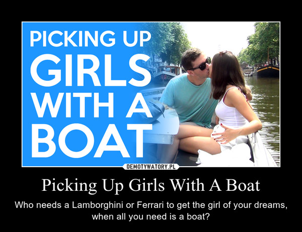 Picking Up Girls With A Boat – Who needs a Lamborghini or Ferrari to get the girl of your dreams, when all you need is a boat?