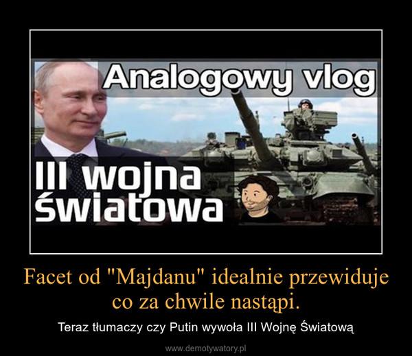 """Facet od """"Majdanu"""" idealnie przewiduje co za chwile nastąpi. – Teraz tłumaczy czy Putin wywoła III Wojnę Światową"""