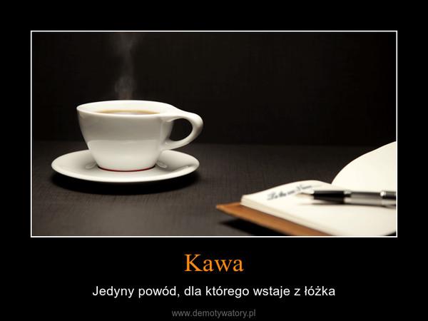 Kawa – Jedyny powód, dla którego wstaje z łóżka