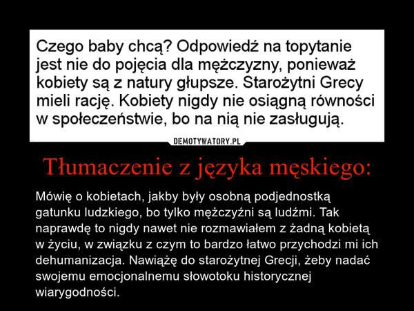 Tłumaczenie z języka męskiego: – Mówię o kobietach, jakby były osobną podjednostką gatunku ludzkiego, bo tylko mężczyźni są ludźmi. Tak naprawdę to nigdy nawet nie rozmawiałem z żadną kobietą w życiu, w związku z czym to bardzo łatwo przychodzi mi ich dehumanizacja. Nawiążę do starożytnej Grecji, żeby nadać swojemu emocjonalnemu słowotoku historycznej wiarygodności.
