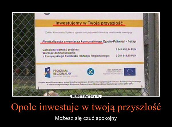 Opole inwestuje w twoją przyszłość – Możesz się czuć spokojny