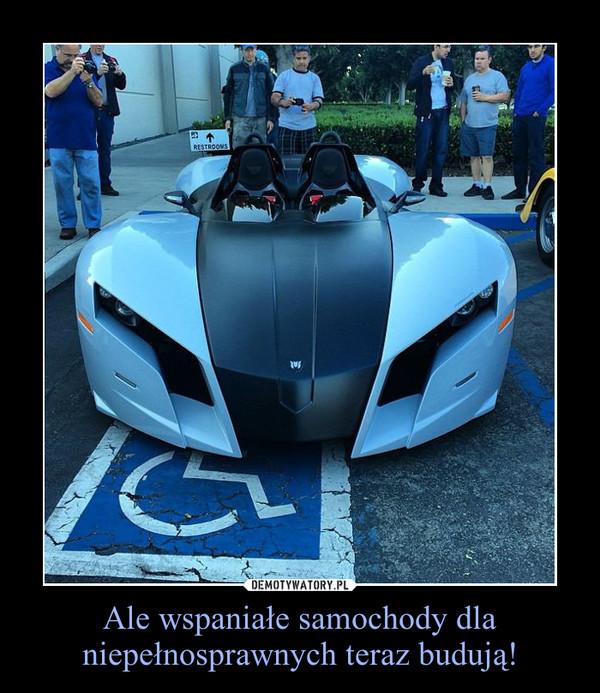 Ale wspaniałe samochody dla niepełnosprawnych teraz budują! –