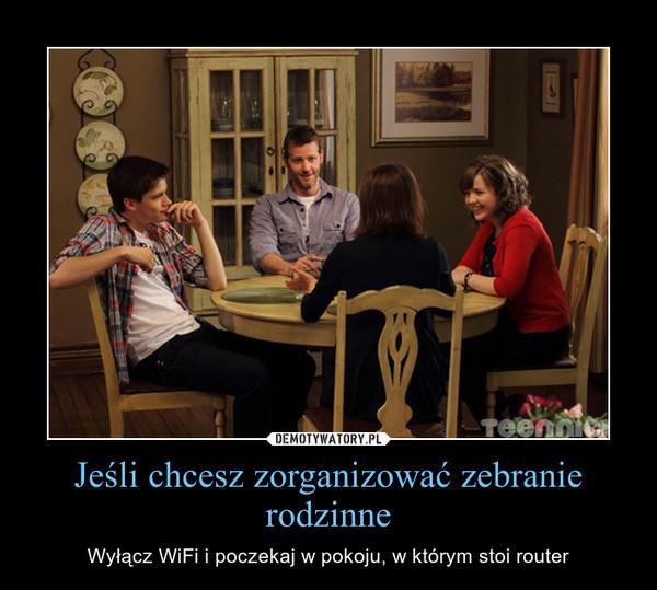 Jeśli chcesz zorganizować zebranie rodzinne – Wyłącz WiFi i poczekaj w pokoju, w którym stoi router