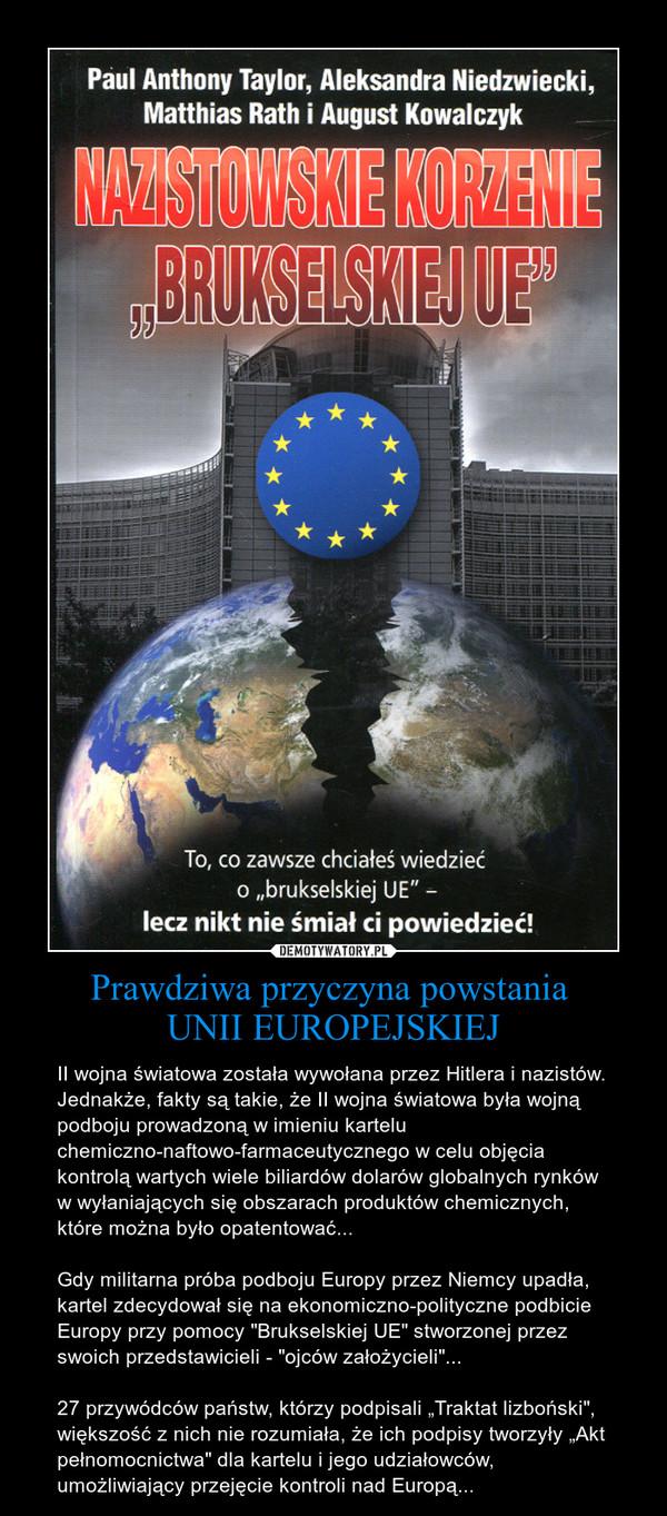 """Prawdziwa przyczyna powstania UNII EUROPEJSKIEJ – II wojna światowa została wywołana przez Hitlera i nazistów. Jednakże, fakty są takie, że II wojna światowa była wojną podboju prowadzoną w imieniu kartelu chemiczno-naftowo-farmaceutycznego w celu objęcia kontrolą wartych wiele biliardów dolarów globalnych rynków w wyłaniających się obszarach produktów chemicznych, które można było opatentować...\n\nGdy militarna próba podboju Europy przez Niemcy upadła, kartel zdecydował się na ekonomiczno-polityczne podbicie Europy przy pomocy """"Brukselskiej UE"""" stworzonej przez swoich przedstawicieli - """"ojców założycieli""""...\n\n27 przywódców państw, którzy podpisali """"Traktat lizboński"""", większość z nich nie rozumiała, że ich podpisy tworzyły """"Akt pełnomocnictwa"""" dla kartelu i jego udziałowców, umożliwiający przejęcie kontroli nad Europą..."""