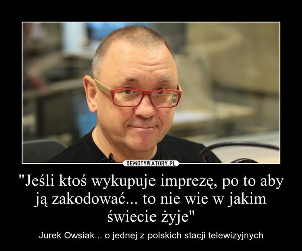"""""""Jeśli ktoś wykupuje imprezę, po to aby ją zakodować... to nie wie w jakim świecie żyje"""" – Jurek Owsiak... o jednej z polskich stacji telewizyjnych"""