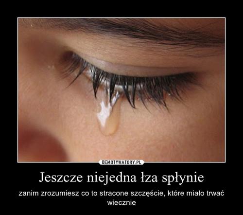 Jeszcze niejedna łza spłynie