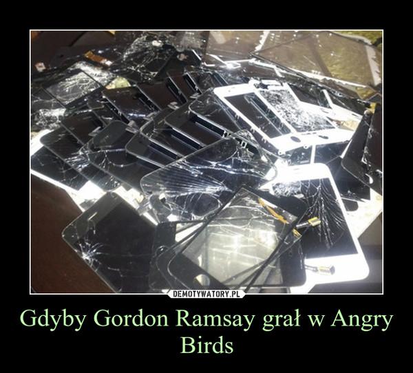 Gdyby Gordon Ramsay grał w Angry Birds –
