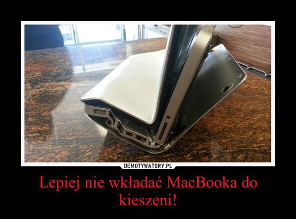 Lepiej nie wkładać MacBooka do kieszeni! –