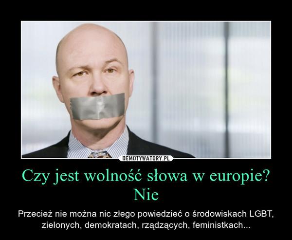Czy jest wolność słowa w europie?Nie – Przecież nie można nic złego powiedzieć o środowiskach LGBT, zielonych, demokratach, rządzących, feministkach...
