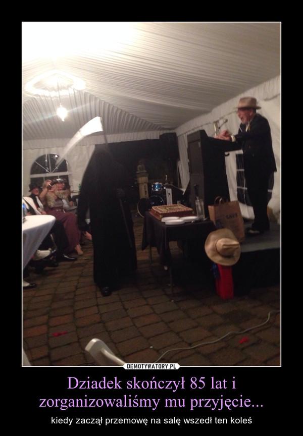Dziadek skończył 85 lat i zorganizowaliśmy mu przyjęcie... – kiedy zaczął przemowę na salę wszedł ten koleś