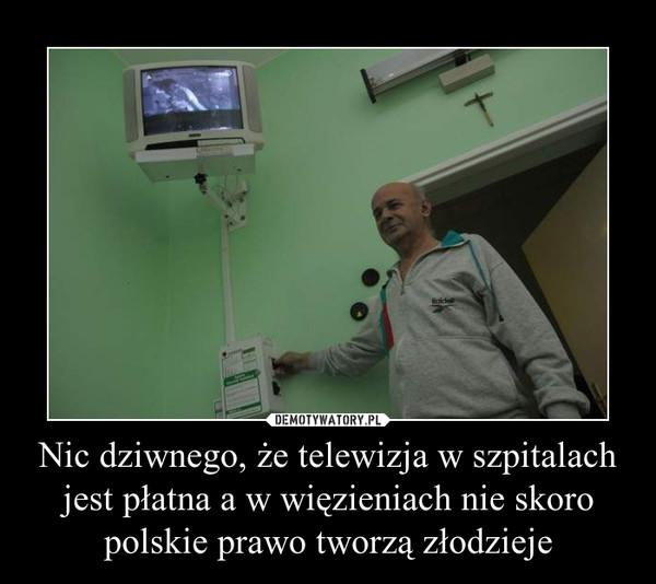 Nic dziwnego, że telewizja w szpitalach jest płatna a w więzieniach nie skoro polskie prawo tworzą złodzieje –