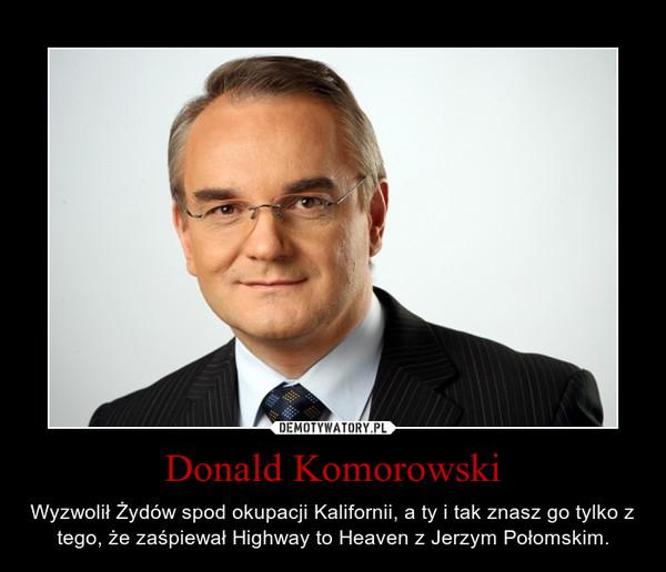 Donald Komorowski – Wyzwolił Żydów spod okupacji Kalifornii, a ty i tak znasz go tylko z tego, że zaśpiewał Highway to Heaven z Jerzym Połomskim.