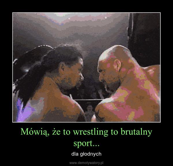 Mówią, że to wrestling to brutalny sport... – dla głodnych