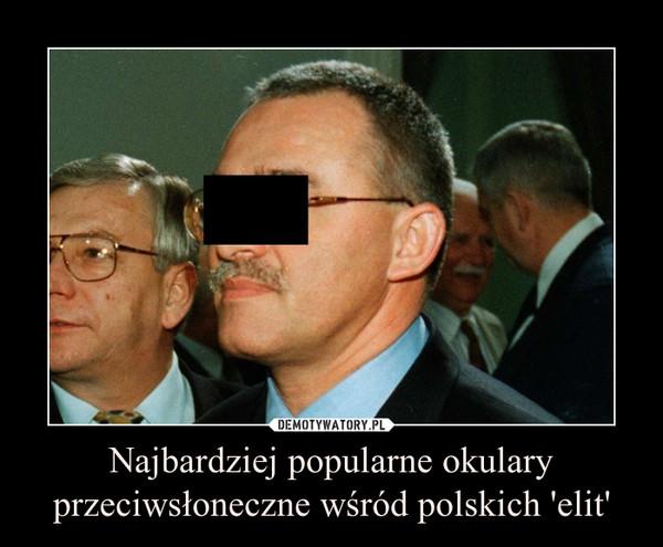 Najbardziej popularne okulary przeciwsłoneczne wśród polskich 'elit' –