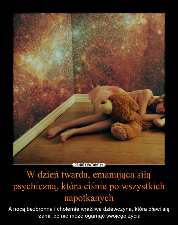 W dzień twarda, emanująca siłą psychiczną, która ciśnie po wszystkich napotkanych – A nocą bezbronna i cholernie wrażliwa dziewczyna, która dławi się łzami, bo nie może ogarnąć swojego życia
