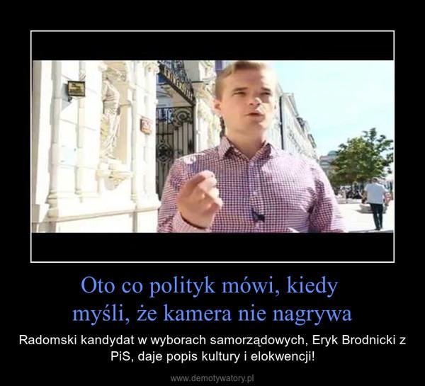 Oto co polityk mówi, kiedy myśli, że kamera nie nagrywa – Radomski kandydat w wyborach samorządowych, Eryk Brodnicki z PiS, daje popis kultury i elokwencji!