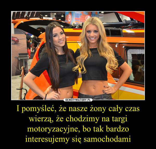 I pomyśleć, że nasze żony cały czas wierzą, że chodzimy na targi motoryzacyjne, bo tak bardzo interesujemy się samochodami –