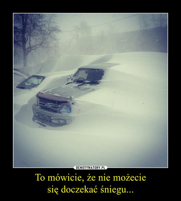 To mówicie, że nie możeciesię doczekać śniegu... –