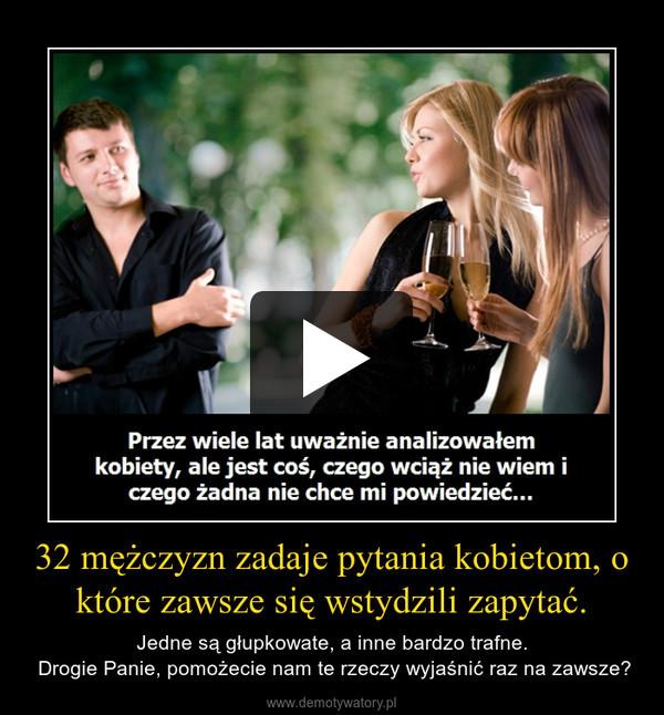 32 mężczyzn zadaje pytania kobietom, o które zawsze się wstydzili zapytać. – Jedne są głupkowate, a inne bardzo trafne. Drogie Panie, pomożecie nam te rzeczy wyjaśnić raz na zawsze?