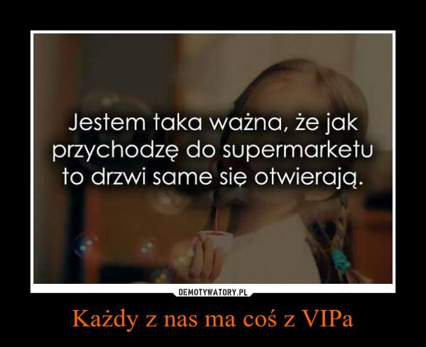Każdy z nas ma coś z VIPa –