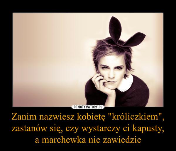 """Zanim nazwiesz kobietę """"króliczkiem"""", zastanów się, czy wystarczy ci kapusty,a marchewka nie zawiedzie –"""