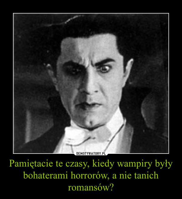 Pamiętacie te czasy, kiedy wampiry były bohaterami horrorów, a nie tanich romansów? –