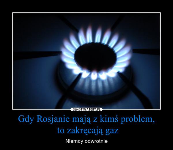 Gdy Rosjanie mają z kimś problem, to zakręcają gaz – Niemcy odwrotnie