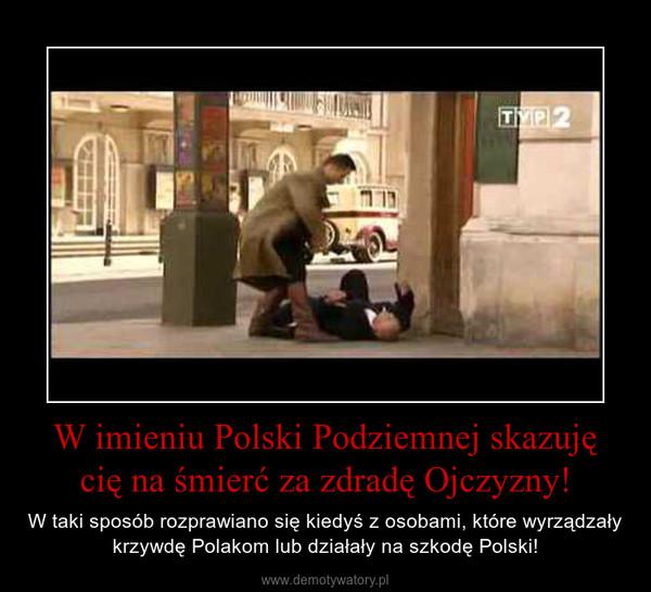 W imieniu Polski Podziemnej skazuję cię na śmierć za zdradę Ojczyzny! – W taki sposób rozprawiano się kiedyś z osobami, które wyrządzały krzywdę Polakom lub działały na szkodę Polski!
