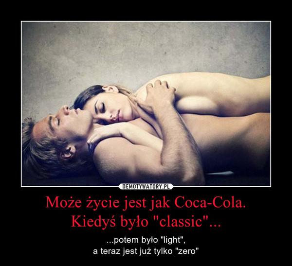 """Może życie jest jak Coca-Cola.Kiedyś było """"classic""""... – ...potem było """"light"""",a teraz jest już tylko """"zero"""""""