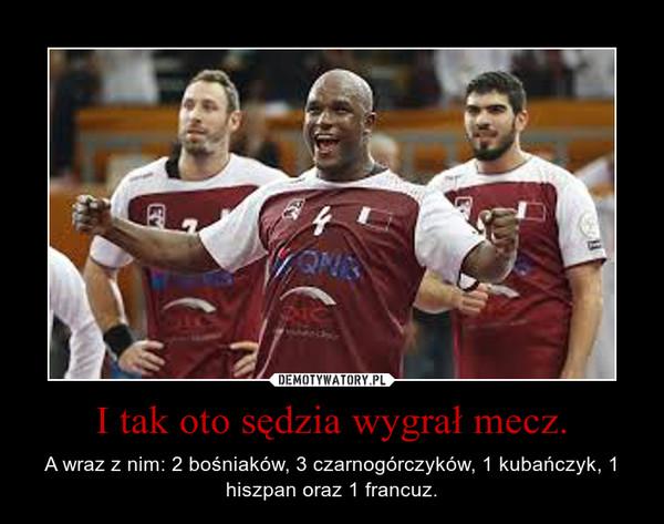 I tak oto sędzia wygrał mecz. – A wraz z nim: 2 bośniaków, 3 czarnogórczyków, 1 kubańczyk, 1 hiszpan oraz 1 francuz.