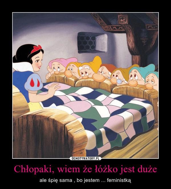 Chłopaki, wiem że łóżko jest duże – ale śpię sama , bo jestem ... feministką